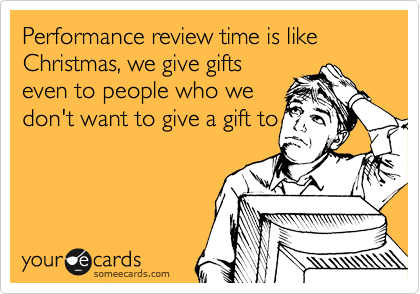 Performance review time is like Christmas, we give gifts even to people who we don't want to give a gift to