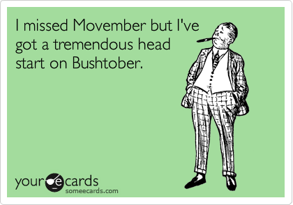 I missed Movember but I've got a tremendous head start on Bushtober.