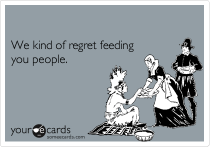 We kind of regret feeding  you people.
