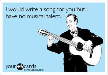I would write a song for you but I have no musical talent.