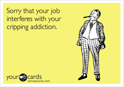 Sorry that your job interferes with your cripping addiction.