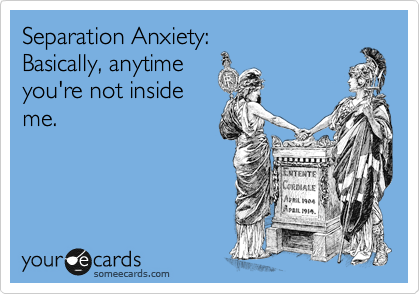 Separation Anxiety: Basically, anytime you're not inside me.