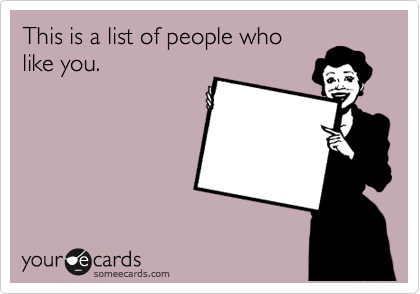 This is a list of people who like you.