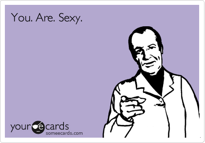 You. Are. Sexy.