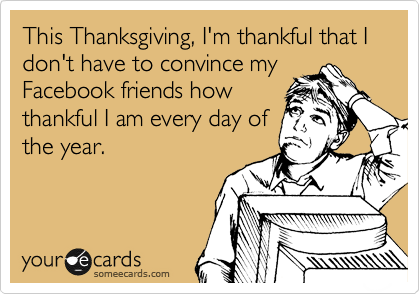 This Thanksgiving, I'm thankful that I don't have to convince my Facebook friends how thankful I am every day of the year.