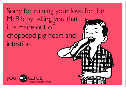 Sorry for ruining your love for the  McRib by telling you that  it is made out of choppepd pig heart and intestine.