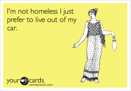 I'm not homeless I just prefer to live out of my car.
