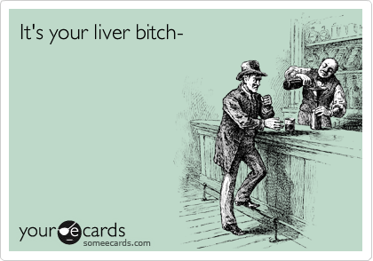 It's your liver bitch-