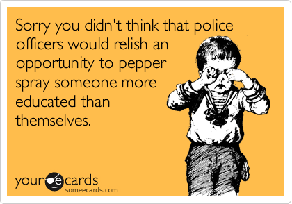 Sorry you didn't think that police officers would relish an opportunity to pepper spray someone more educated than themselves.
