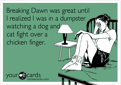 Breaking Dawn was great until I realized I was in a dumpster watching a dog and cat fight over a chicken finger.