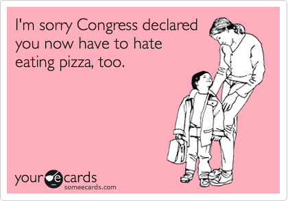 I'm sorry Congress declared you now have to hate eating pizza, too.