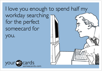 I love you enough to spend half my workday searching for the perfect someecard for you.