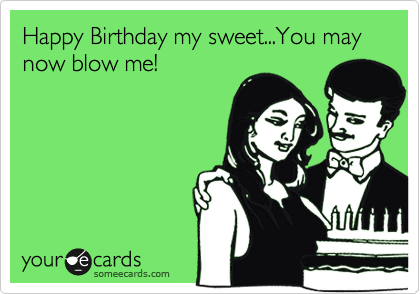Happy Birthday my sweet...You may now blow me!