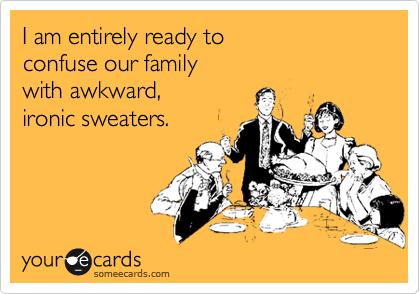 I am entirely ready to confuse our family  with awkward, ironic sweaters.
