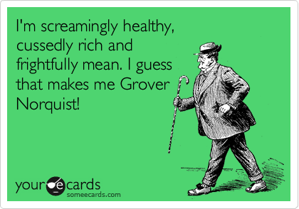 I'm screamingly healthy, cussedly rich and  frightfully mean. I guess  that makes me Grover Norquist!