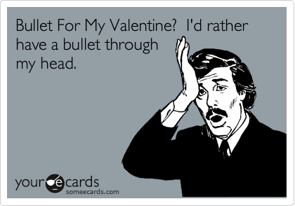 Bullet For My Valentine?  I'd rather have a bullet through my head.