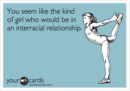 You seem like the kind of girl who would be in an interracial relationship.