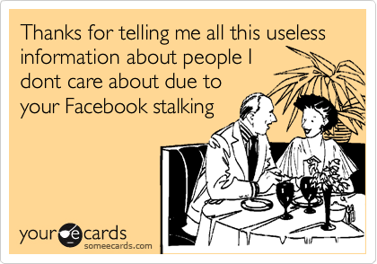 Thanks for telling me all this useless information about people I dont care about due to your Facebook stalking