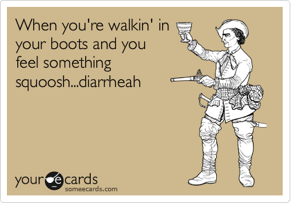 When you're walkin' in your boots and you feel something squoosh...diarrheah