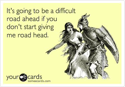 It's going to be a difficult road ahead if you don't start giving me road head.