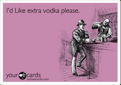 I'd Like extra vodka please.