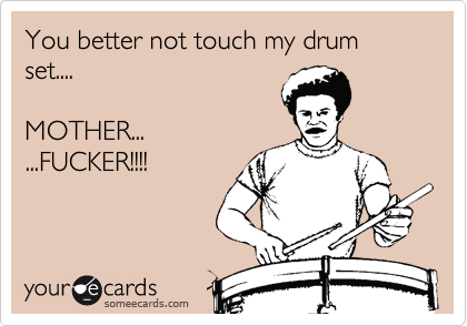 You better not touch my drum set....    MOTHER...  ...FUCKER!!!!