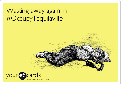 Wasting away again in %23OccupyTequilaville