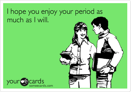 I hope you enjoy your period as much as I will.