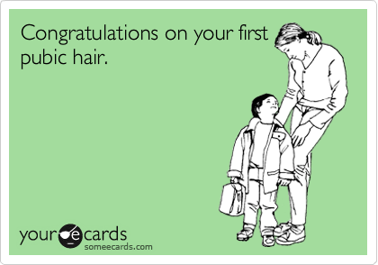 Congratulations on your first pubic hair.