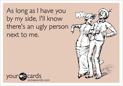As long as I have you by my side, I'll know there's an ugly person next to me.