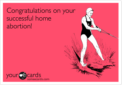 Congratulations on your successful home abortion!