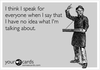 I think I speak for everyone when I say that I have no idea what I'm talking about.
