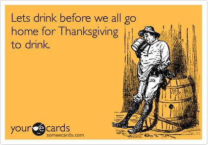 Lets drink before we all go  home for Thanksgiving  to drink.