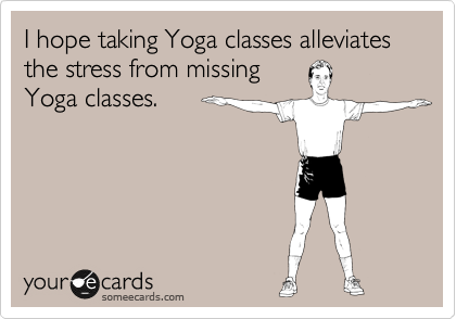 I hope taking Yoga classes alleviates the stress from missing Yoga classes.