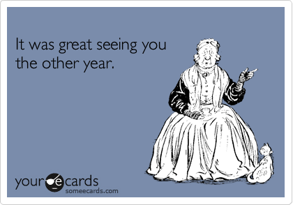 It was great seeing you  the other year.