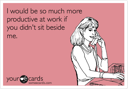 I would be so much more productive at work if you didn't sit beside me.