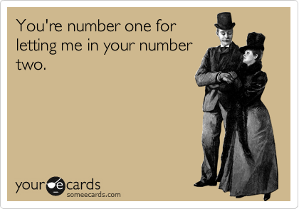You're number one for letting me in your number two.