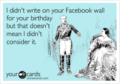 I didn't write on your Facebook wall for your birthday but that doesn't mean I didn't consider it.
