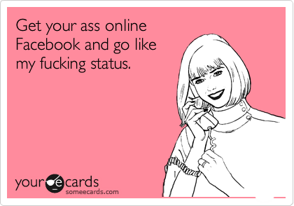 Get your ass online Facebook and go like my fucking status.