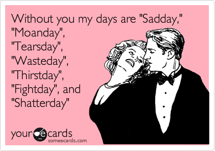 "Without you my days are ""Sadday,"" ""Moanday"", ""Tearsday"", ""Wasteday"", ""Thirstday"", ""Fightday"", and ""Shatterday"""