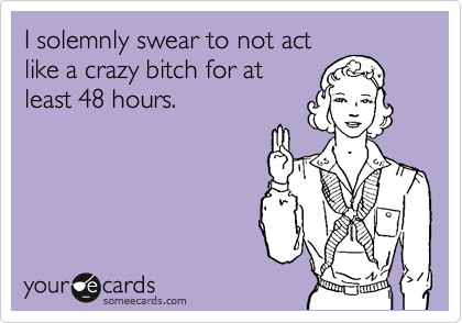 I solemnly swear to not act like a crazy bitch for at least 48 hours.