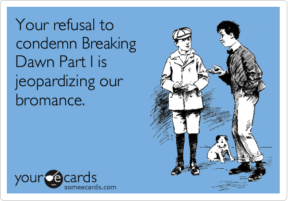 Your refusal to condemn Breaking Dawn Part I is jeopardizing our bromance.
