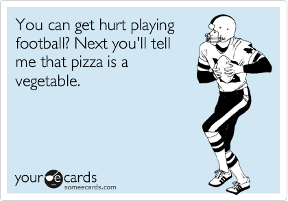 You can get hurt playing football? Next you'll tell me that pizza is a vegetable.