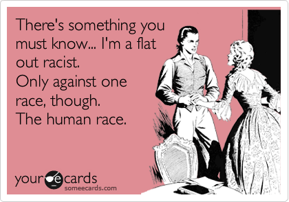 There's something you must know... I'm a flat out racist. Only against one race, though. The human race.