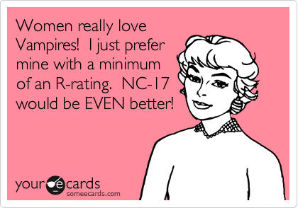 Women really love Vampires!  I just prefer mine with a minimum of an R-rating.  NC-17 would be EVEN better!