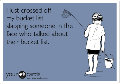 I just crossed off  my bucket list slapping someone in the face who talked about their bucket list.