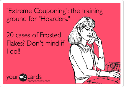 """""""Extreme Couponing"""": the training ground for """"Hoarders.""""  20 cases of Frosted Flakes? Don't mind if I do!!"""
