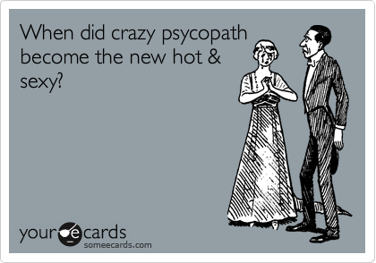 When did crazy psycopath become the new hot & sexy?