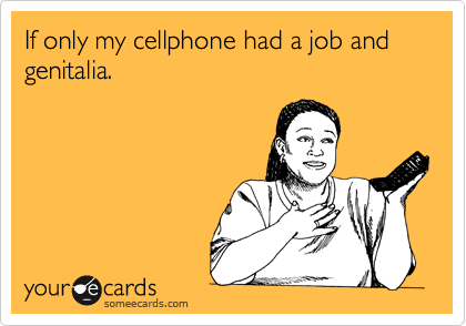 If only my cellphone had a job and genitalia.