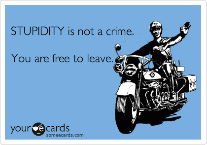 STUPIDITY is not a crime.   You are free to leave.